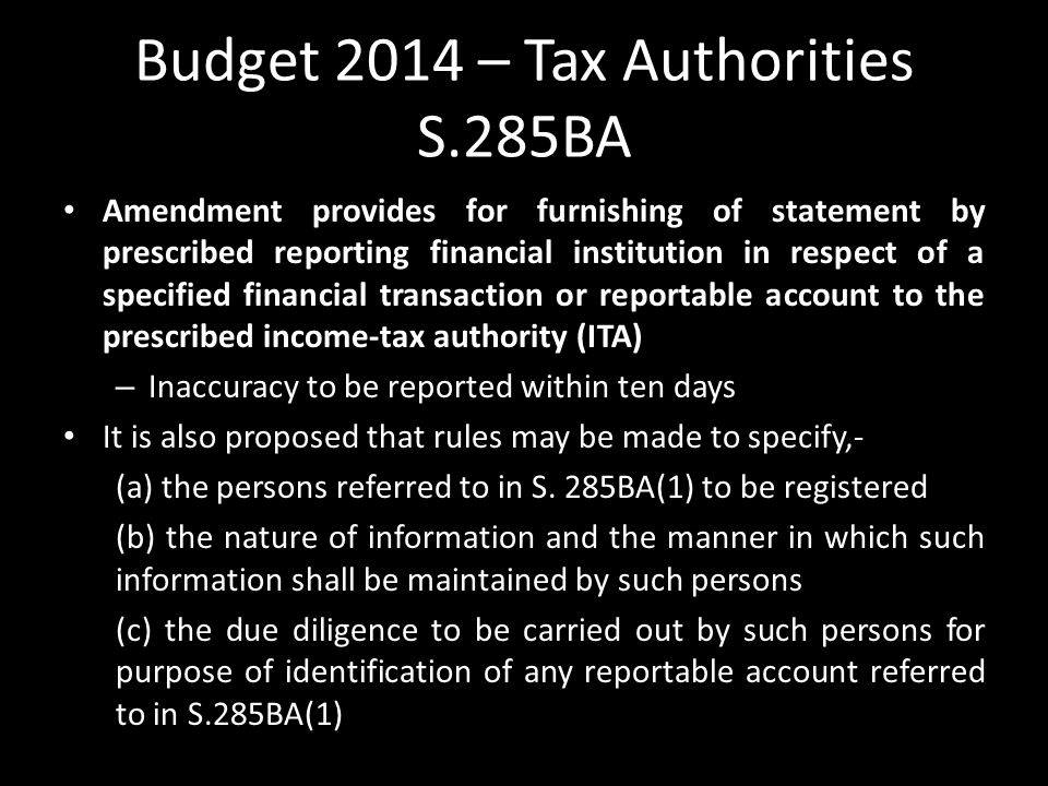 Budget 2014 – Tax Authorities S.285BA Amendment provides for furnishing of statement by prescribed reporting financial institution in respect of a specified financial transaction or reportable account to the prescribed income-tax authority (ITA) – Inaccuracy to be reported within ten days It is also proposed that rules may be made to specify,- (a) the persons referred to in S.