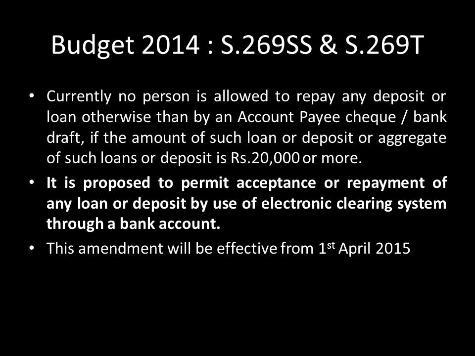 Budget 2014 : S.269SS & S.269T Currently no person is allowed to repay any deposit or loan otherwise than by an Account Payee cheque / bank draft, if the amount of such loan or deposit or aggregate of such loans or deposit is Rs.20,000 or more.