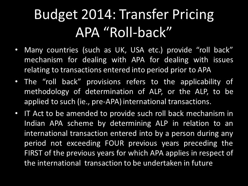 Budget 2014: Transfer Pricing APA Roll-back Many countries (such as UK, USA etc.) provide roll back mechanism for dealing with APA for dealing with issues relating to transactions entered into period prior to APA The roll back provisions refers to the applicability of methodology of determination of ALP, or the ALP, to be applied to such (ie., pre-APA) international transactions.