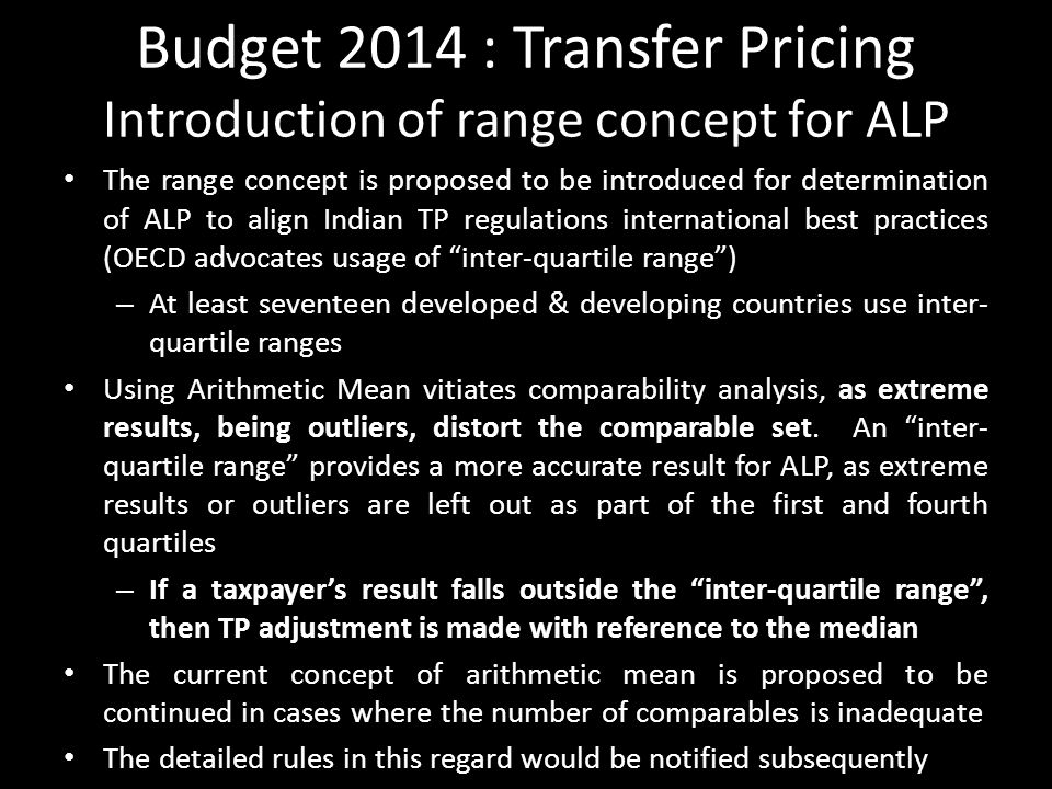 Budget 2014 : Transfer Pricing Introduction of range concept for ALP The range concept is proposed to be introduced for determination of ALP to align Indian TP regulations international best practices (OECD advocates usage of inter-quartile range ) – At least seventeen developed & developing countries use inter- quartile ranges Using Arithmetic Mean vitiates comparability analysis, as extreme results, being outliers, distort the comparable set.
