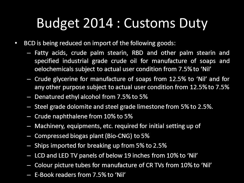Budget 2014 : Customs Duty BCD is being reduced on import of the following goods: – Fatty acids, crude palm stearin, RBD and other palm stearin and specified industrial grade crude oil for manufacture of soaps and oelochemicals subject to actual user condition from 7.5% to 'Nil' – Crude glycerine for manufacture of soaps from 12.5% to 'Nil' and for any other purpose subject to actual user condition from 12.5% to 7.5% – Denatured ethyl alcohol from 7.5% to 5% – Steel grade dolomite and steel grade limestone from 5% to 2.5%.