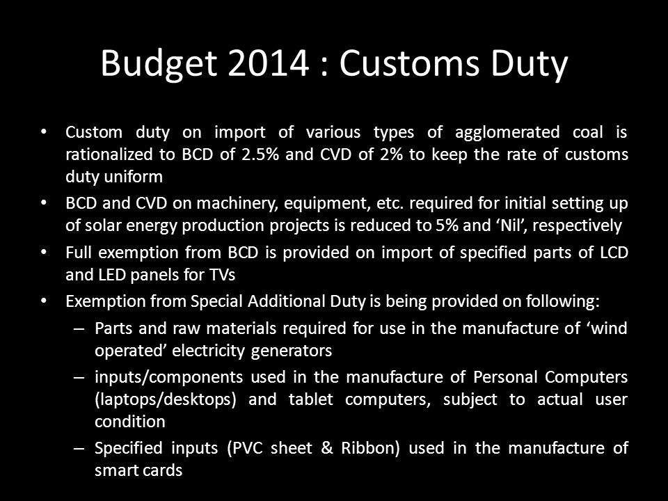 Budget 2014 : Customs Duty Custom duty on import of various types of agglomerated coal is rationalized to BCD of 2.5% and CVD of 2% to keep the rate of customs duty uniform BCD and CVD on machinery, equipment, etc.