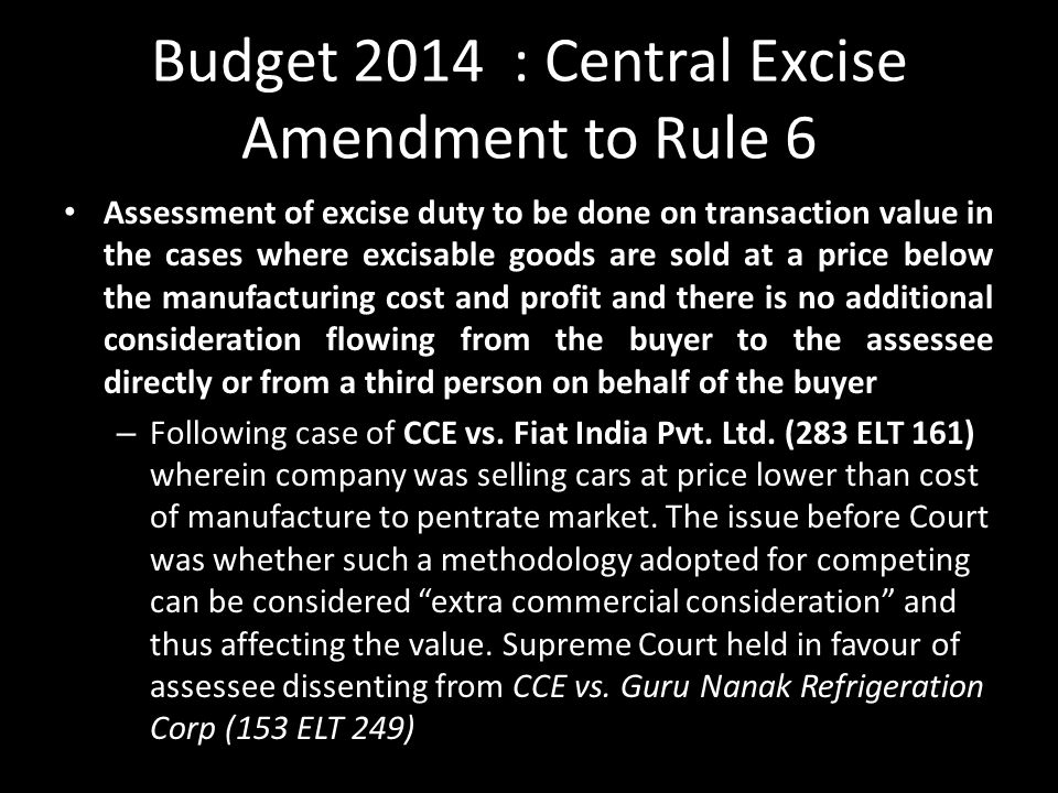 Budget 2014 : Central Excise Amendment to Rule 6 Assessment of excise duty to be done on transaction value in the cases where excisable goods are sold at a price below the manufacturing cost and profit and there is no additional consideration flowing from the buyer to the assessee directly or from a third person on behalf of the buyer – Following case of CCE vs.