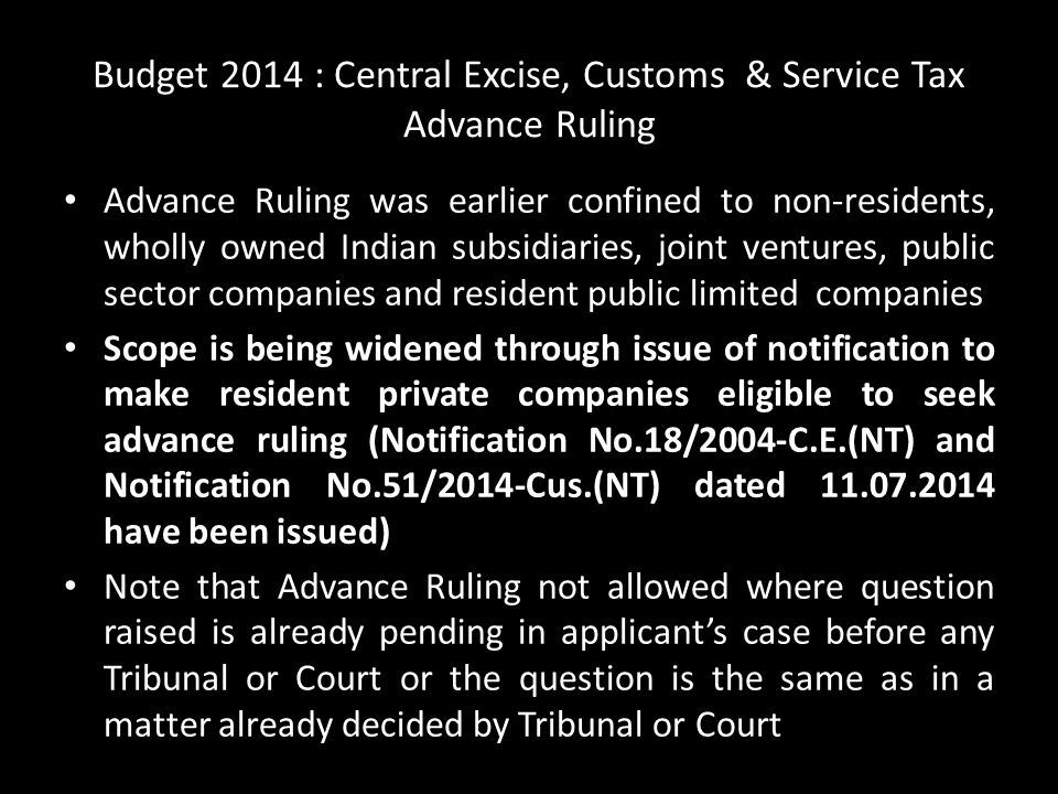 Budget 2014 : Central Excise, Customs & Service Tax Advance Ruling Advance Ruling was earlier confined to non-residents, wholly owned Indian subsidiaries, joint ventures, public sector companies and resident public limited companies Scope is being widened through issue of notification to make resident private companies eligible to seek advance ruling (Notification No.18/2004-C.E.(NT) and Notification No.51/2014-Cus.(NT) dated 11.07.2014 have been issued) Note that Advance Ruling not allowed where question raised is already pending in applicant's case before any Tribunal or Court or the question is the same as in a matter already decided by Tribunal or Court