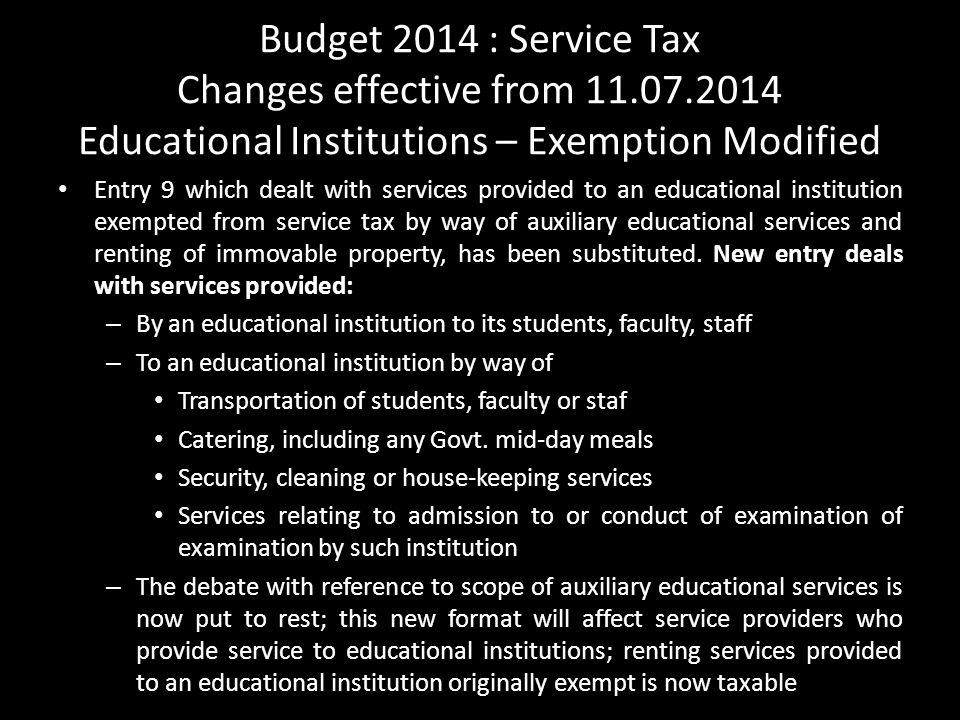 Budget 2014 : Service Tax Changes effective from 11.07.2014 Educational Institutions – Exemption Modified Entry 9 which dealt with services provided to an educational institution exempted from service tax by way of auxiliary educational services and renting of immovable property, has been substituted.