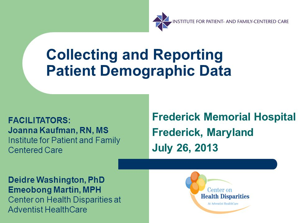 Collecting and Reporting Patient Demographic Data FACILITATORS: Joanna Kaufman, RN, MS Institute for Patient and Family Centered Care Deidre Washington, PhD Emeobong Martin, MPH Center on Health Disparities at Adventist HealthCare Frederick Memorial Hospital Frederick, Maryland July 26, 2013