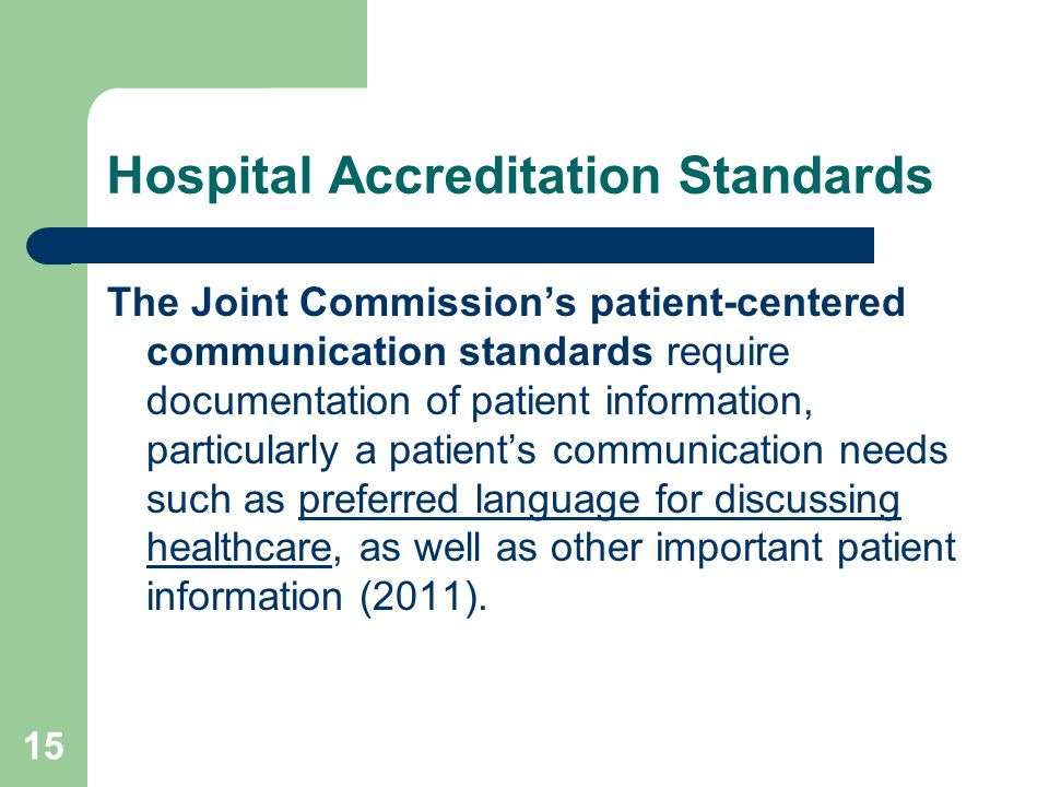 Hospital Accreditation Standards The Joint Commission's patient-centered communication standards require documentation of patient information, particularly a patient's communication needs such as preferred language for discussing healthcare, as well as other important patient information (2011).