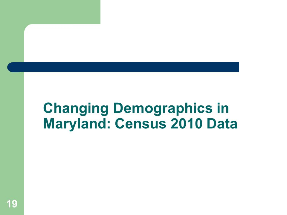 Changing Demographics in Maryland: Census 2010 Data 19