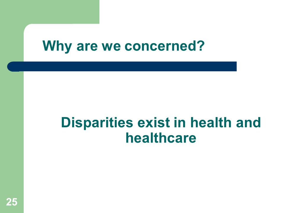 Why are we concerned? Disparities exist in health and healthcare 25