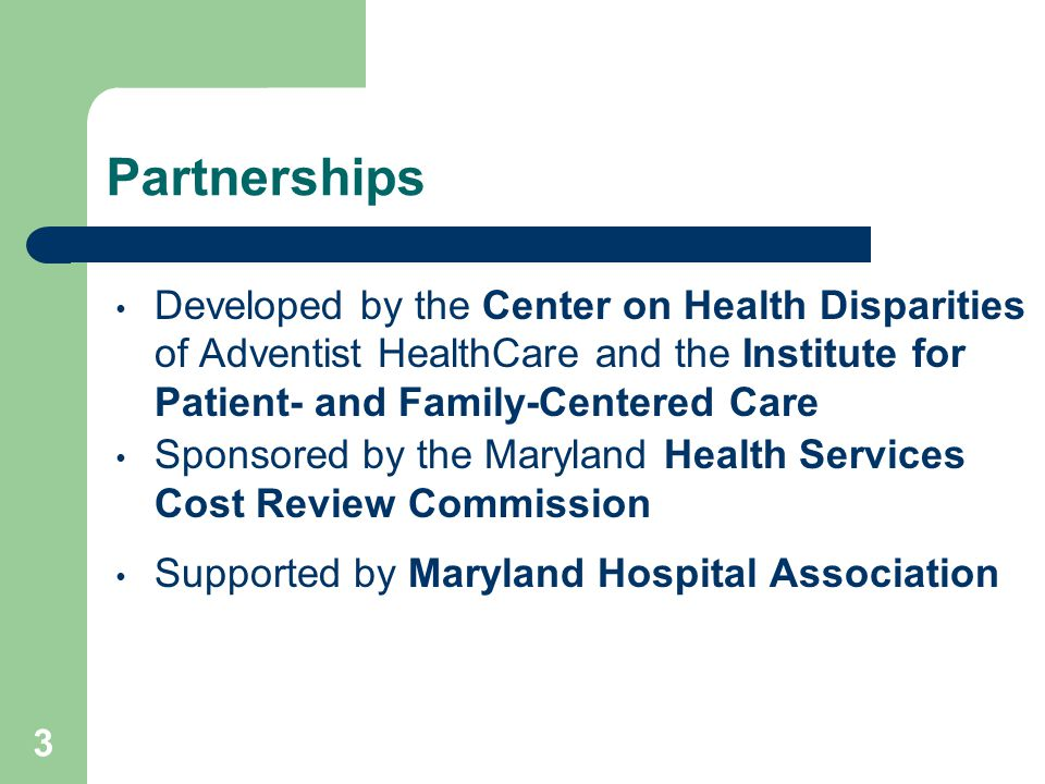 Partnerships Developed by the Center on Health Disparities of Adventist HealthCare and the Institute for Patient- and Family-Centered Care Sponsored by the Maryland Health Services Cost Review Commission Supported by Maryland Hospital Association 3