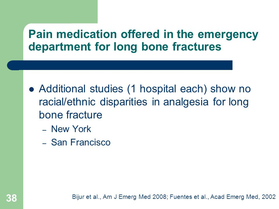 Additional studies (1 hospital each) show no racial/ethnic disparities in analgesia for long bone fracture – New York – San Francisco Pain medication offered in the emergency department for long bone fractures Bijur et al., Am J Emerg Med 2008; Fuentes et al., Acad Emerg Med, 2002 38