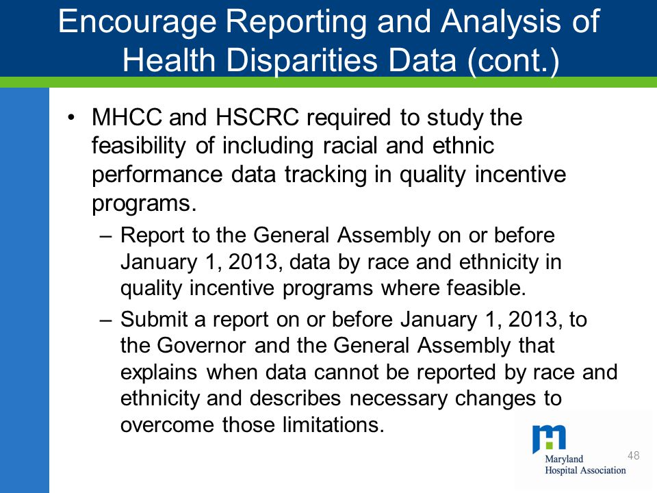 Encourage Reporting and Analysis of Health Disparities Data (cont.) MHCC and HSCRC required to study the feasibility of including racial and ethnic performance data tracking in quality incentive programs.