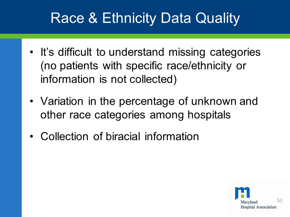 Race & Ethnicity Data Quality It's difficult to understand missing categories (no patients with specific race/ethnicity or information is not collected) Variation in the percentage of unknown and other race categories among hospitals Collection of biracial information 50