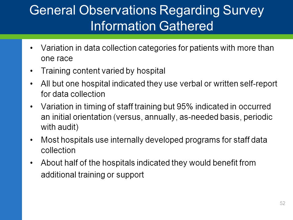 General Observations Regarding Survey Information Gathered Variation in data collection categories for patients with more than one race Training content varied by hospital All but one hospital indicated they use verbal or written self-report for data collection Variation in timing of staff training but 95% indicated in occurred an initial orientation (versus, annually, as-needed basis, periodic with audit) Most hospitals use internally developed programs for staff data collection About half of the hospitals indicated they would benefit from additional training or support Resources 52