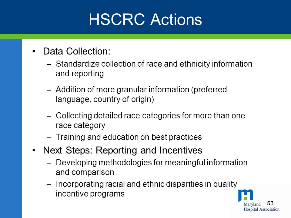 HSCRC Actions Data Collection: –Standardize collection of race and ethnicity information and reporting –Addition of more granular information (preferred language, country of origin) –Collecting detailed race categories for more than one race category –Training and education on best practices Next Steps: Reporting and Incentives –Developing methodologies for meaningful information and comparison –Incorporating racial and ethnic disparities in quality incentive programs 53