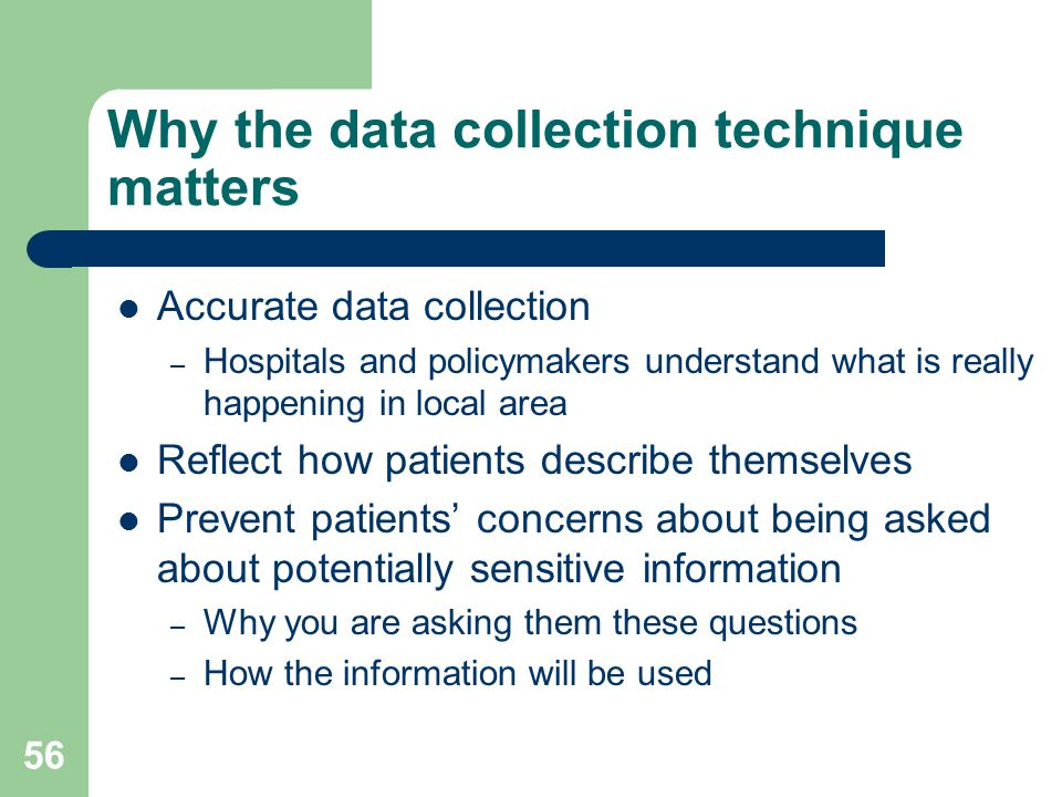 Why the data collection technique matters Accurate data collection – Hospitals and policymakers understand what is really happening in local area Reflect how patients describe themselves Prevent patients' concerns about being asked about potentially sensitive information – Why you are asking them these questions – How the information will be used 56