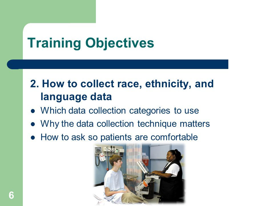 Training Objectives 2. How to collect race, ethnicity, and language data Which data collection categories to use Why the data collection technique mat
