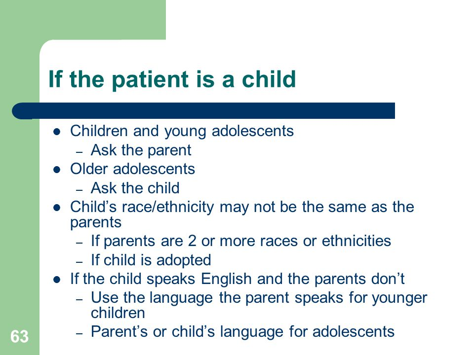 If the patient is a child Children and young adolescents – Ask the parent Older adolescents – Ask the child Child's race/ethnicity may not be the same as the parents – If parents are 2 or more races or ethnicities – If child is adopted If the child speaks English and the parents don't – Use the language the parent speaks for younger children – Parent's or child's language for adolescents 63