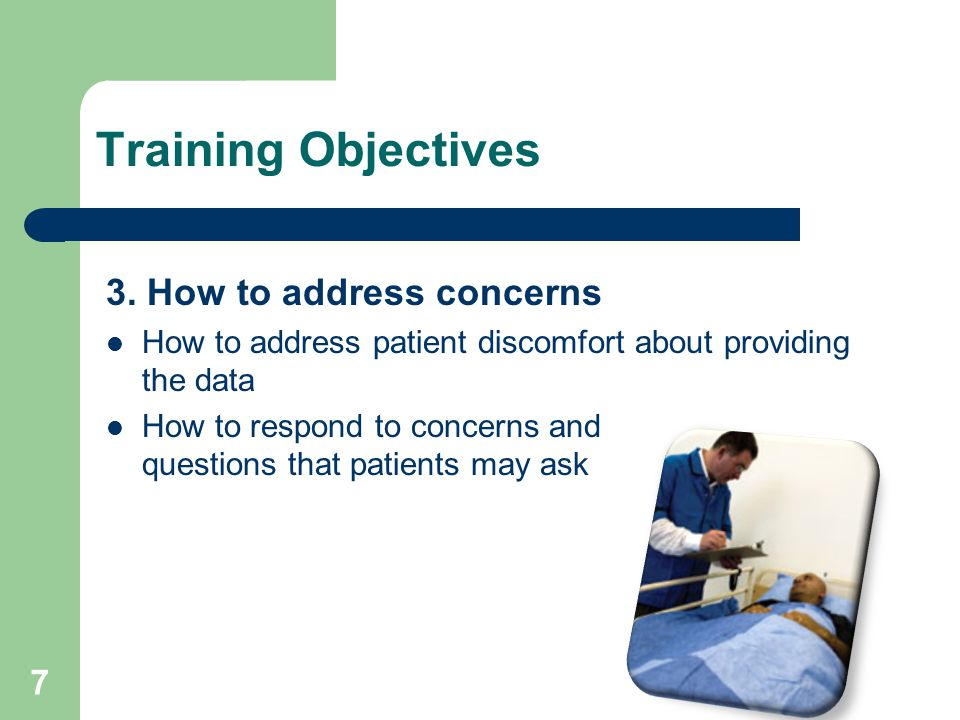 Training Objectives 3. How to address concerns How to address patient discomfort about providing the data How to respond to concerns and questions tha