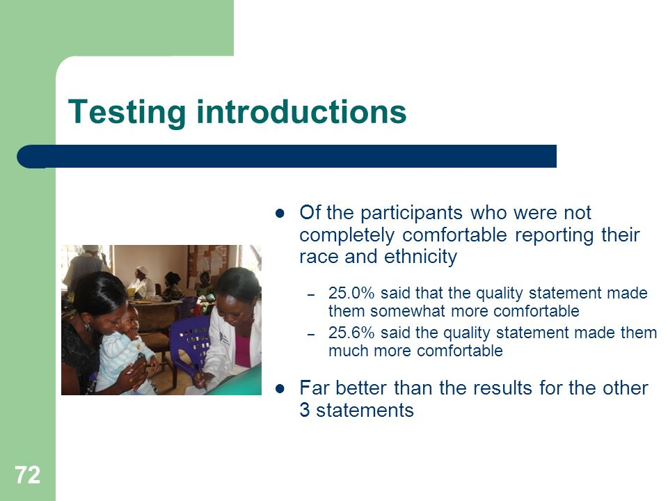 Testing introductions Of the participants who were not completely comfortable reporting their race and ethnicity – 25.0% said that the quality statement made them somewhat more comfortable – 25.6% said the quality statement made them much more comfortable Far better than the results for the other 3 statements 72