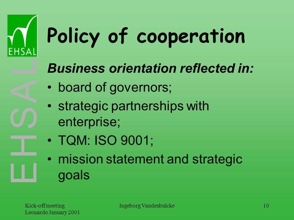 E H S A L Kick-off meeting Leonardo January 2001 Ingeborg Vandenbulcke10 Policy of cooperation Business orientation reflected in: board of governors; strategic partnerships with enterprise; TQM: ISO 9001; mission statement and strategic goals