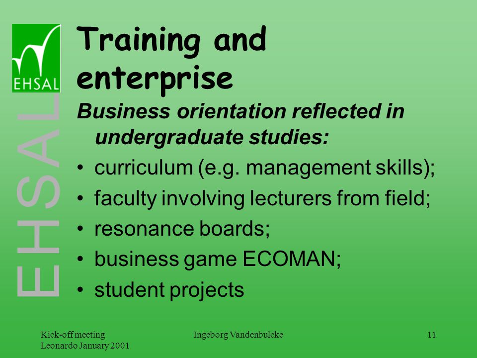 E H S A L Kick-off meeting Leonardo January 2001 Ingeborg Vandenbulcke11 Training and enterprise Business orientation reflected in undergraduate studies: curriculum (e.g.