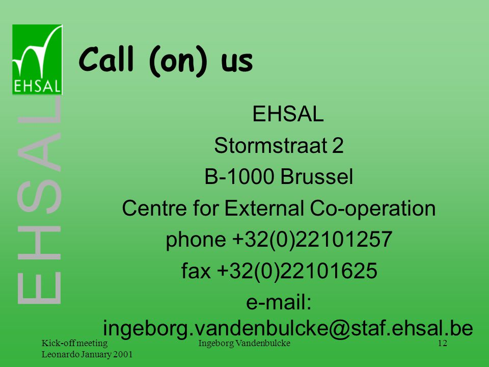 E H S A L Kick-off meeting Leonardo January 2001 Ingeborg Vandenbulcke12 Call (on) us EHSAL Stormstraat 2 B-1000 Brussel Centre for External Co-operation phone +32(0)22101257 fax +32(0)22101625 e-mail: ingeborg.vandenbulcke@staf.ehsal.be