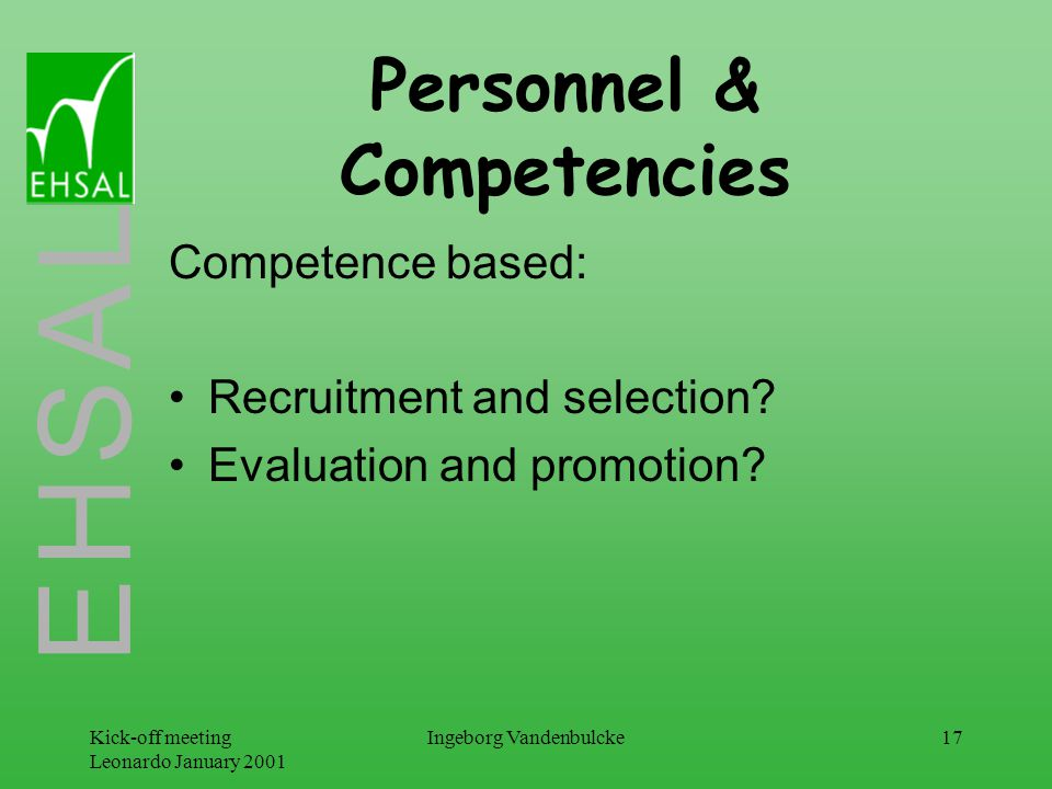 E H S A L Kick-off meeting Leonardo January 2001 Ingeborg Vandenbulcke17 Personnel & Competencies Competence based: Recruitment and selection.