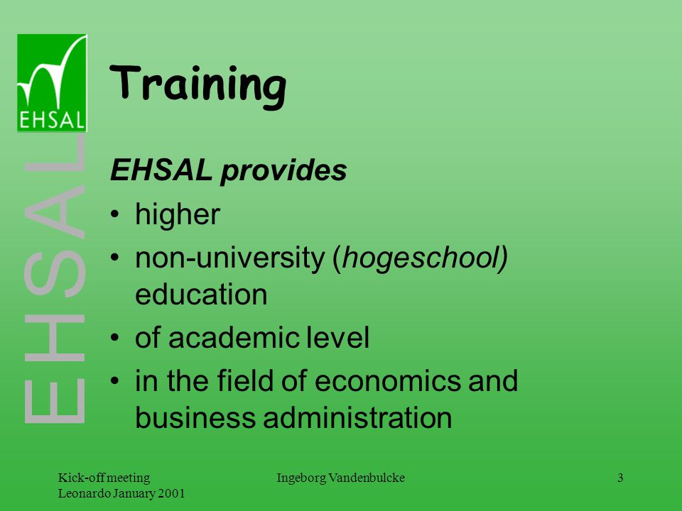 E H S A L Kick-off meeting Leonardo January 2001 Ingeborg Vandenbulcke4 Training EHSAL provides training at various levels: undergraduate studies (commercial sciences & commercial engineering); Qualified Teacher Training; postgraduate studies; continuing education.