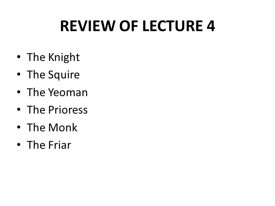 REVIEW OF LECTURE 4 The Knight The Squire The Yeoman The Prioress The Monk The Friar
