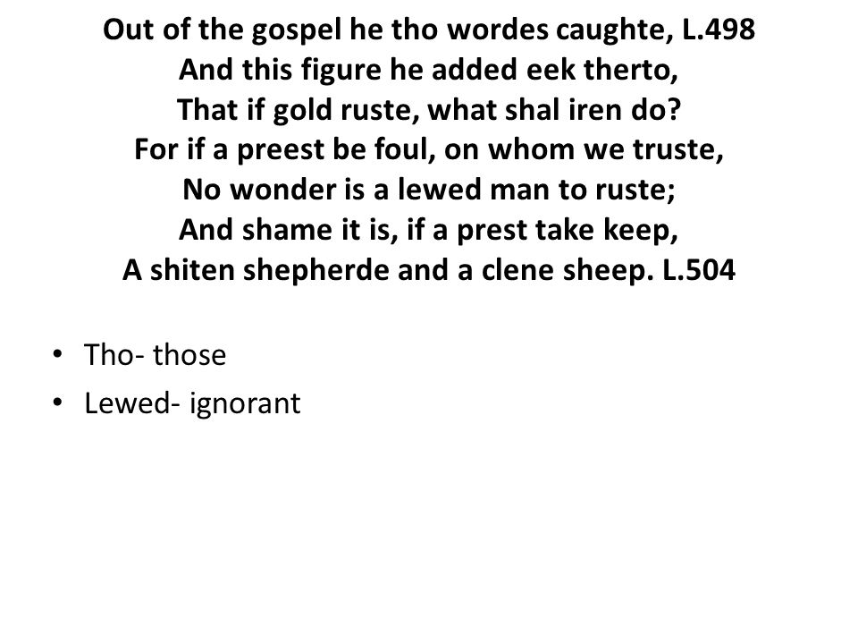 Out of the gospel he tho wordes caughte, L.498 And this figure he added eek therto, That if gold ruste, what shal iren do.