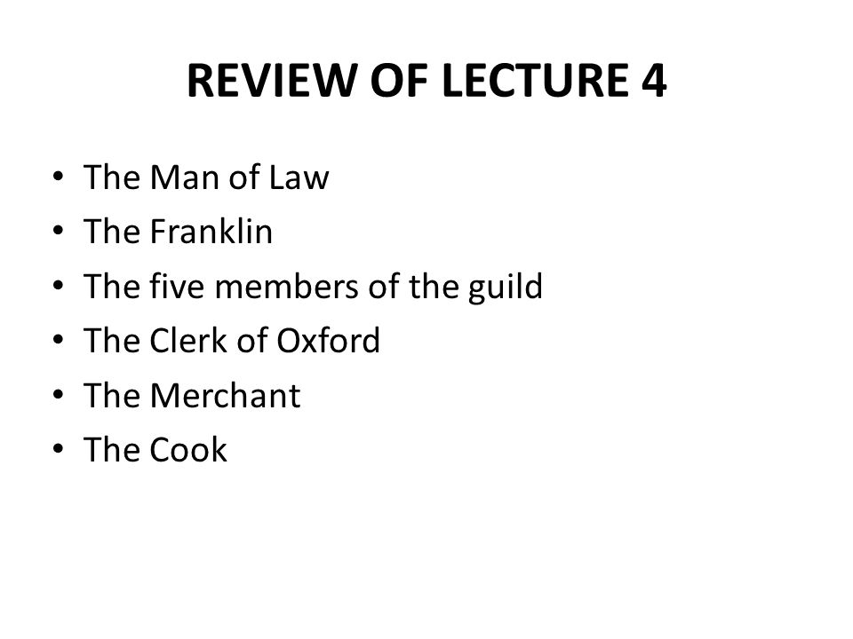 REVIEW OF LECTURE 4 The Man of Law The Franklin The five members of the guild The Clerk of Oxford The Merchant The Cook