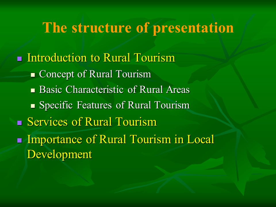 The structure of presentation Introduction to Rural Tourism Introduction to Rural Tourism Concept of Rural Tourism Concept of Rural Tourism Basic Characteristic of Rural Areas Basic Characteristic of Rural Areas Specific Features of Rural Tourism Specific Features of Rural Tourism Services of Rural Tourism Services of Rural Tourism Importance of Rural Tourism in Local Development Importance of Rural Tourism in Local Development