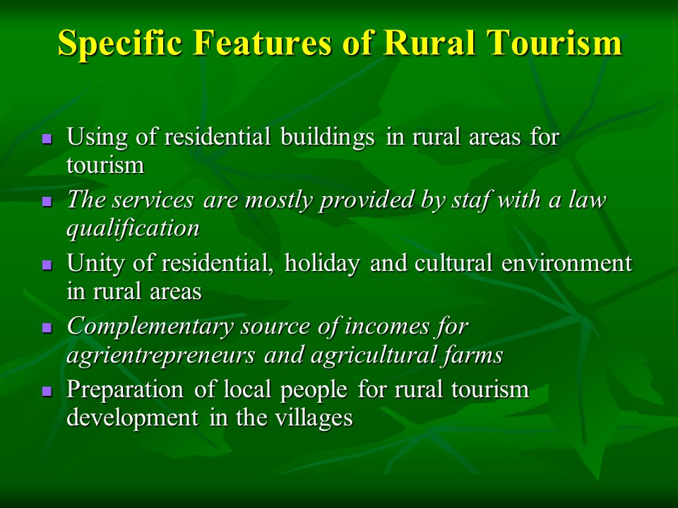 Specific Features of Rural Tourism Using of residential buildings in rural areas for tourism Using of residential buildings in rural areas for tourism The services are mostly provided by staf with a law qualification The services are mostly provided by staf with a law qualification Unity of residential, holiday and cultural environment in rural areas Unity of residential, holiday and cultural environment in rural areas Complementary source of incomes for agrientrepreneurs and agricultural farms Complementary source of incomes for agrientrepreneurs and agricultural farms Preparation of local people for rural tourism development in the villages Preparation of local people for rural tourism development in the villages