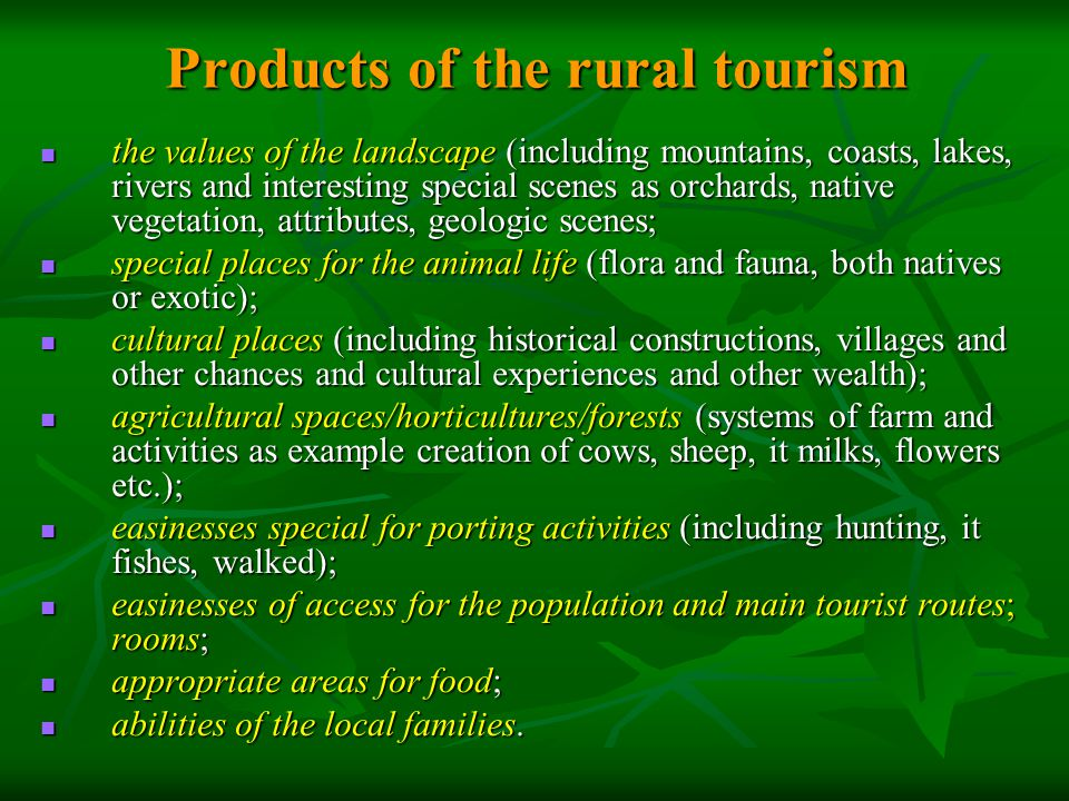 Products of the rural tourism the values of the landscape (including mountains, coasts, lakes, rivers and interesting special scenes as orchards, native vegetation, attributes, geologic scenes; the values of the landscape (including mountains, coasts, lakes, rivers and interesting special scenes as orchards, native vegetation, attributes, geologic scenes; special places for the animal life (flora and fauna, both natives or exotic); special places for the animal life (flora and fauna, both natives or exotic); cultural places (including historical constructions, villages and other chances and cultural experiences and other wealth); cultural places (including historical constructions, villages and other chances and cultural experiences and other wealth); agricultural spaces/horticultures/forests (systems of farm and activities as example creation of cows, sheep, it milks, flowers etc.); agricultural spaces/horticultures/forests (systems of farm and activities as example creation of cows, sheep, it milks, flowers etc.); easinesses special for porting activities (including hunting, it fishes, walked); easinesses special for porting activities (including hunting, it fishes, walked); easinesses of access for the population and main tourist routes; rooms; easinesses of access for the population and main tourist routes; rooms; appropriate areas for food; appropriate areas for food; abilities of the local families.