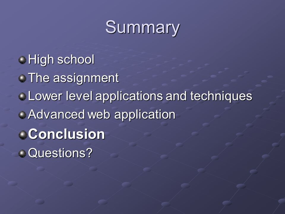 Summary High school The assignment Lower level applications and techniques Advanced web application ConclusionQuestions