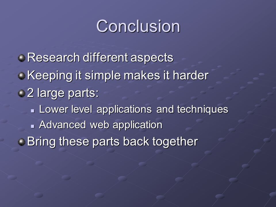 Conclusion Research different aspects Keeping it simple makes it harder 2 large parts: Lower level applications and techniques Lower level applications and techniques Advanced web application Advanced web application Bring these parts back together