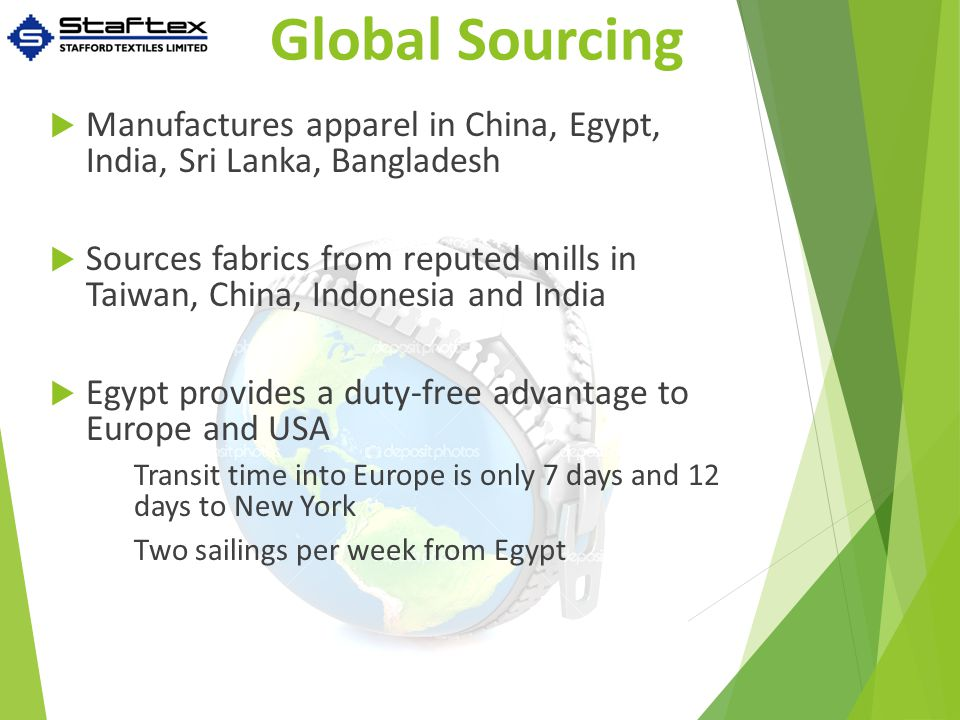 Global Sourcing  Manufactures apparel in China, Egypt, India, Sri Lanka, Bangladesh  Sources fabrics from reputed mills in Taiwan, China, Indonesia and India  Egypt provides a duty-free advantage to Europe and USA Transit time into Europe is only 7 days and 12 days to New York Two sailings per week from Egypt