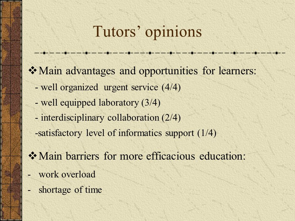 Tutors' opinions  Main advantages and opportunities for learners: - well organized urgent service (4/4) - well equipped laboratory (3/4) - interdisciplinary collaboration (2/4) -satisfactory level of informatics support (1/4)  Main barriers for more efficacious education: -work overload -shortage of time