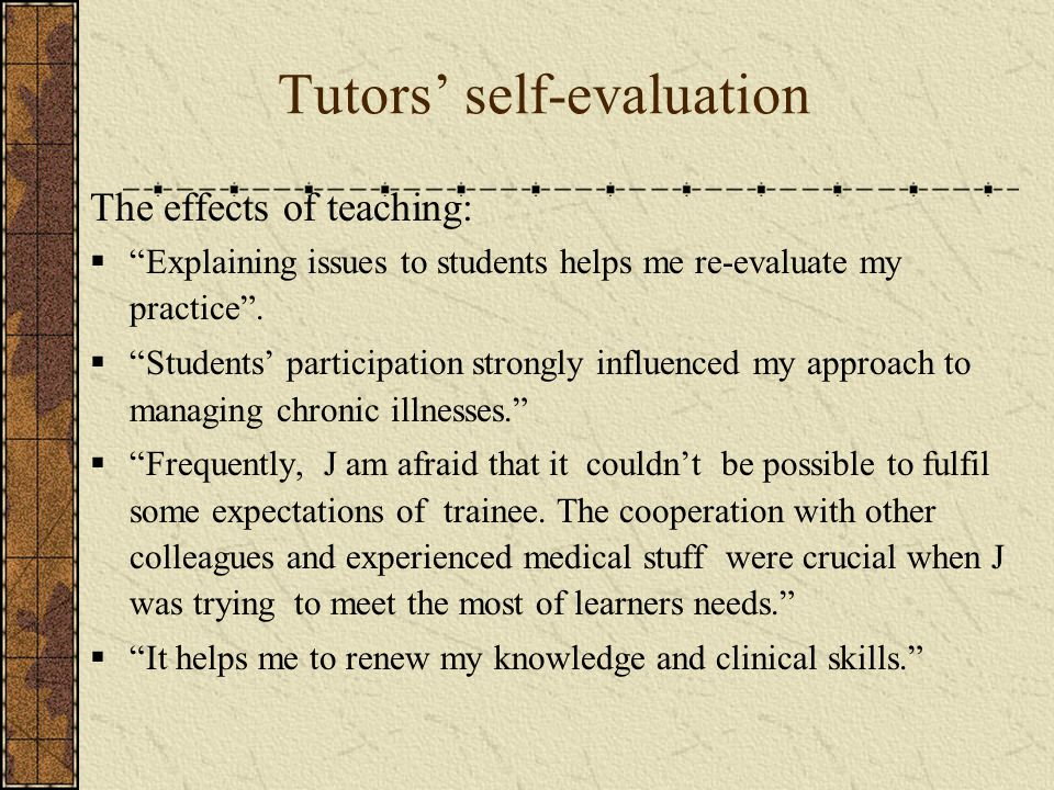 Tutors' self-evaluation The effects of teaching:  Explaining issues to students helps me re-evaluate my practice .