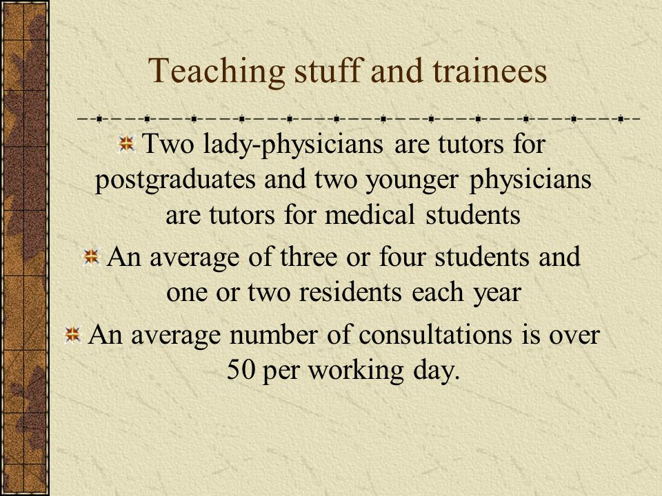 Teaching stuff and trainees Two lady-physicians are tutors for postgraduates and two younger physicians are tutors for medical students An average of three or four students and one or two residents each year An average number of consultations is over 50 per working day.