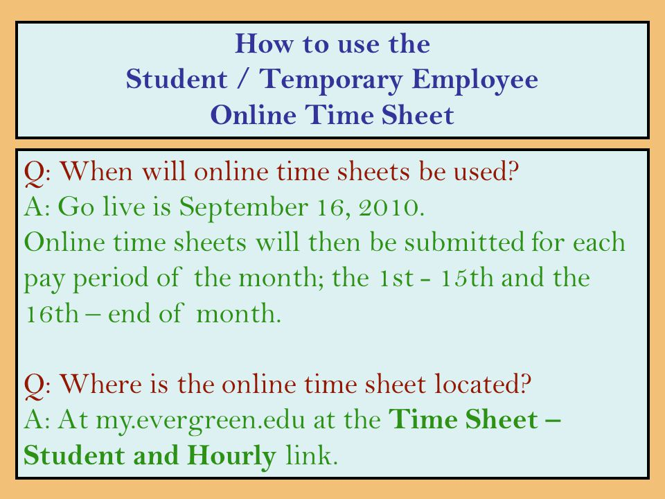 How to use the Student / Temporary Employee Online Time Sheet Q: When will online time sheets be used? A: Go live is September 16, 2010. Online time s