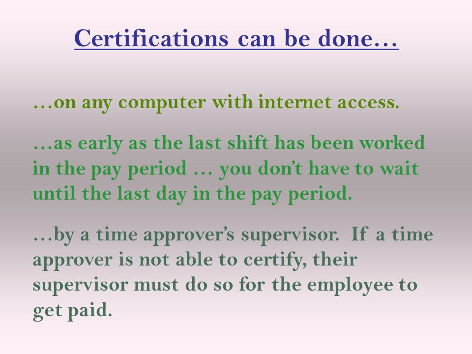 Certifications can be done… …on any computer with internet access. …as early as the last shift has been worked in the pay period … you don't have to w