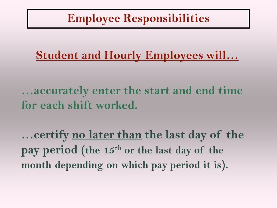 Student and Hourly Employees will… …accurately enter the start and end time for each shift worked. …certify no later than the last day of the pay peri
