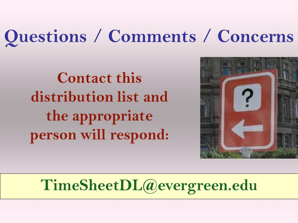 Questions / Comments / Concerns TimeSheetDL@evergreen.edu Contact this distribution list and the appropriate person will respond: