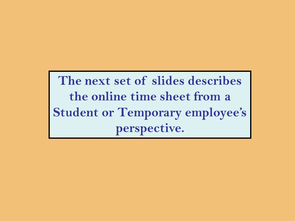 The next set of slides describes the online time sheet from a Student or Temporary employee's perspective.