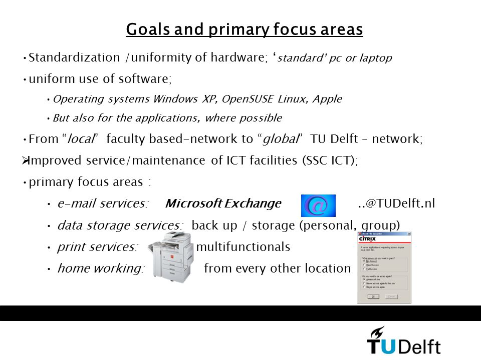 Goals and primary focus areas Standardization /uniformity of hardware; ' standard' pc or laptop uniform use of software; Operating systems Windows XP, OpenSUSE Linux, Apple But also for the applications, where possible From local faculty based-network to global TU Delft – network;  Improved service/maintenance of ICT facilities (SSC ICT); primary focus areas : e-mail services: Microsoft Exchange..@TUDelft.nl data storage services: back up / storage (personal, group) print services: multifunctionals home working: from every other location