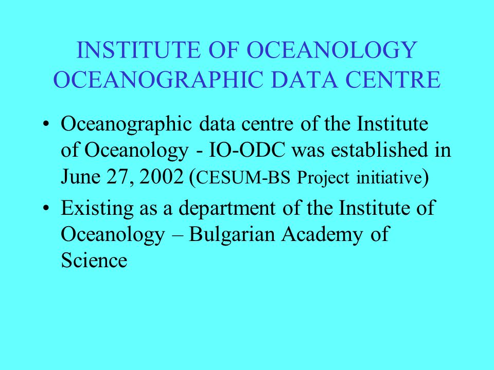 INSTITUTE OF OCEANOLOGY OCEANOGRAPHIC DATA CENTRE Oceanographic data centre of the Institute of Oceanology - IO-ODC was established in June 27, 2002 ( CESUM-BS Project initiative ) Existing as a department of the Institute of Oceanology – Bulgarian Academy of Science