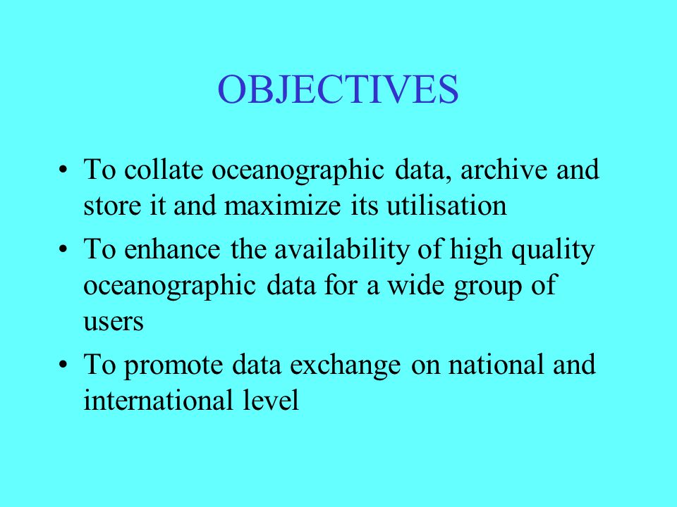 OBJECTIVES To collate oceanographic data, archive and store it and maximize its utilisation To enhance the availability of high quality oceanographic data for a wide group of users To promote data exchange on national and international level