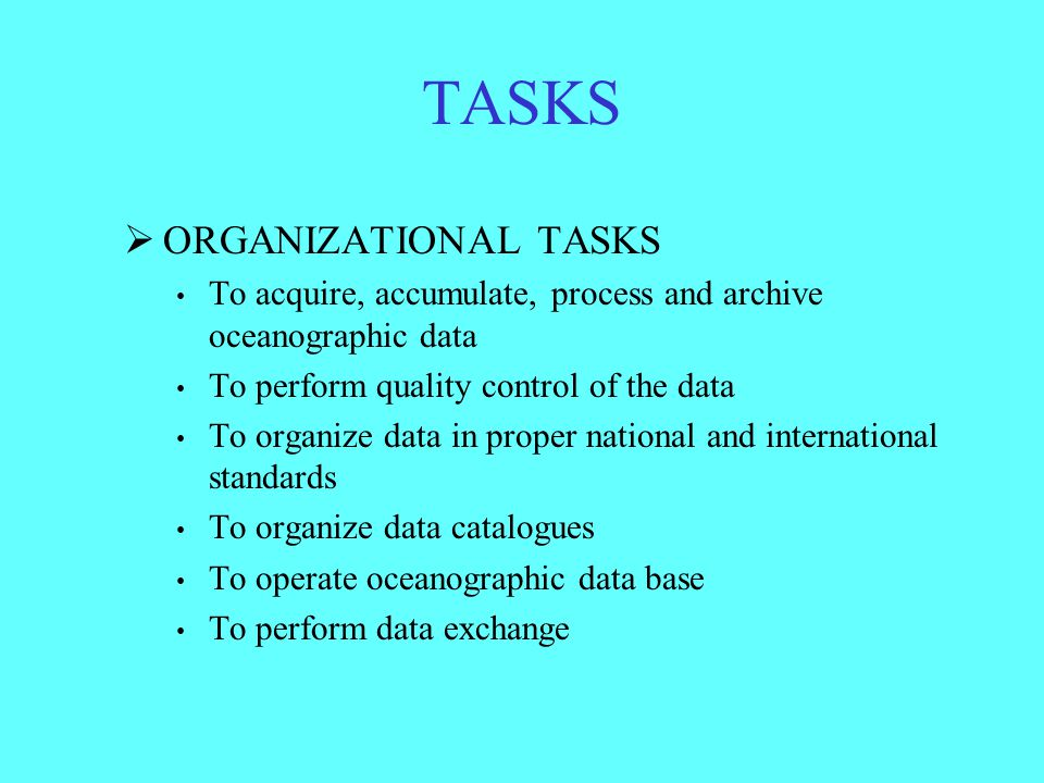 TASKS  ORGANIZATIONAL TASKS To acquire, accumulate, process and archive oceanographic data To perform quality control of the data To organize data in proper national and international standards To organize data catalogues To operate oceanographic data base To perform data exchange